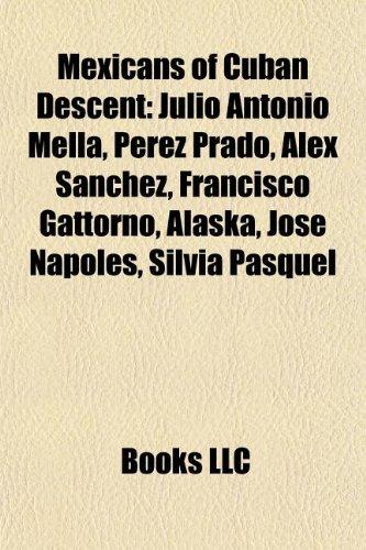 Mexicans of Cuban Descent: Julio Antonio Mella, Perez Prado, Alex Snchez, Francisco Gattorno, Alaska, Jos Npoles, Silvia Pasquel