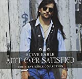 Steve Earle Ain't Ever Satisfied: THE STEVE EARLE COLLECTION