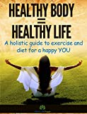 Healthy Body = Healthy Life: A holistic guide to exercise and diet for a happy YOU