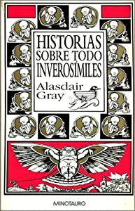 Historias Sobre Todo Inverosimiles (Spanish Edition) by Alasdair Gray