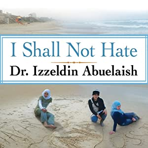 I Shall Not Hate: A Gaza Doctor's Journey on the Road to Peace and Human Dignity | [Izzeldin Abuelaish]