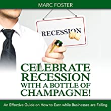 Celebrate Recession with a Bottle of Champagne!: An Effective Guide on How to Earn While Businesses Are Falling (       UNABRIDGED) by Marc Foster Narrated by Sami Moss