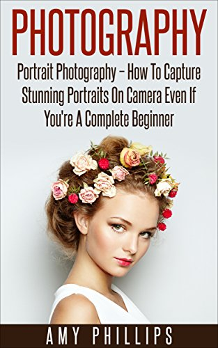 Photography: Portrait Photography - How To Capture Stunning Portraits On Camera Even If You're A Complete Beginner (Digital Photography, Photography Books, DSLR Photography) (Digital Photography Beginners compare prices)