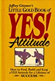 Jeffrey Gitomer's Little Gold Book of Yes! Attitude:  How to find, build, and keep a YES! attitude for a lifetime of SUCCESS (Jeffrey Gitomer's Little Book Series)