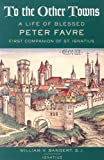 To the Other Towns: The Life of the Blessed Peter Favre, First Companion of St. Ignatius