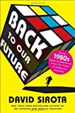 Back to Our Future: How the 1980s Explain the World We Live in Now--Our Culture, Our Politics, Our Everything