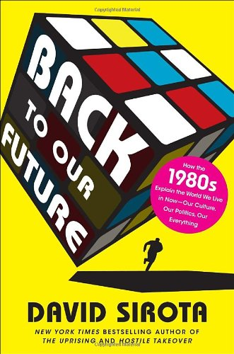 Back to Our Future: How the 1980s Explain the World We...