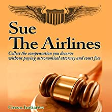 Sue the Airline - A Guide to Filing Airline Complaints: Collect the Compensation You Deserve Without Paying Astronomical Attorney and Court Fees Audiobook by  Green Initiatives Narrated by Matt Williams