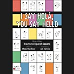 I Say Hola, You Say Hello: One-a-day Illustrated Spanish Lessons | Margarita Chavez