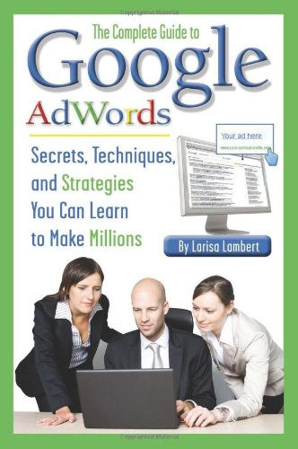 The Complete Guide To Google Adwords: Secrets, Techniques, And Strategies You Can Learn To Make Millions (Back-To-Basics)