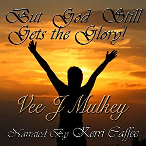 But God Still Gets the Glory! | [Vee J. Mulkey]