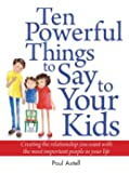Ten Powerful Things to Say to Your Kids: Creating the relationship you want with the most important people in your life