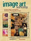 Image Art Workshop: Creative Ways to Embellish & Enhance Photographic Images