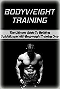 Bodyweight Training: The Ultimate Guide To Building Solid Muscle with Bodyweight Training Only (body, weight, training, body weight training)