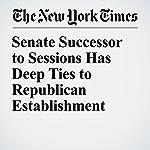 Senate Successor to Sessions Has Deep Ties to Republican Establishment   Jonathan Martin,Alan Blinder