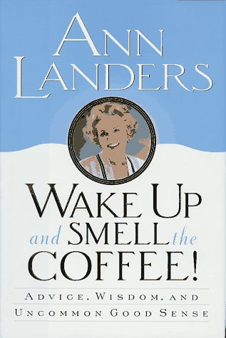 Wake Up and Smell the Coffee!:: Advice, Wisdom, and Uncommon Good Sense, Ann Landers