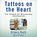 Tattoos on the Heart: The Power of Boundless Compassion (       UNABRIDGED) by Gregory Boyle Narrated by Gregory Boyle