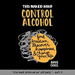 This Naked Mind: Control Alcohol: Find Freedom, Rediscover Happiness & Change Your Life | Annie Grace