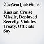 Russian Cruise Missile, Deployed Secretly, Violates Treaty, Officials Say | Michael R. Gordon