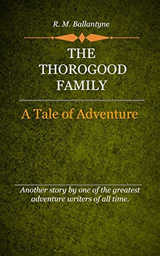 R. M. Ballantyne - The Thorogood Family (Illustrated): A Tale Of Adventure