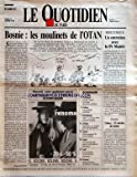 QUOTIDIEN DE PARIS (LE) [No 4404] du 11/01/1994 - BOSNIE - LES MOULINETS DE L'OTAN PAR PHILIPPE MARCOVICI - SOMMAIRE - PARLEMENT - CE SONT L'ALCOOL ET LE TABAC QUI POSENT PROBLEME - FALLOUX - LES SOCIALISTES MOBILISENT - DESINFLATION - AVEC + 21 % EN 1993 RIEN N'EST TERMINE - AFRIQUE - ZONE FRANC - UN SOMMET POUR UNE DEVALUATION - RUSSIE - ELTSINE ENGAGE LE FER AVEC LA DOUMA - SANTE - UNE NOUVELLE PISTE POUR LA CONTRACEPTION MASCULINE - GOLF - FLOT DE DOLLARS SUR LES FAIRWAYS AMERICAINS - HUMOU...