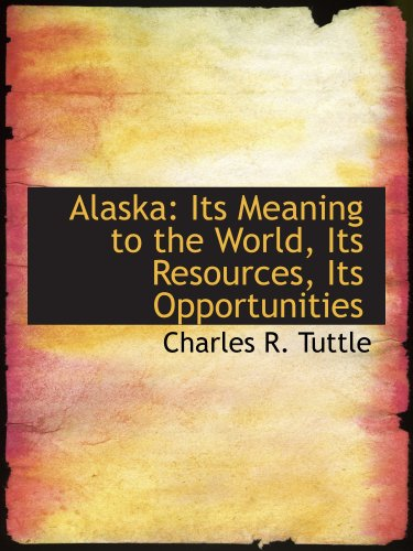 Alaska: Its Meaning to the World, Its Resources, Its Opportunities