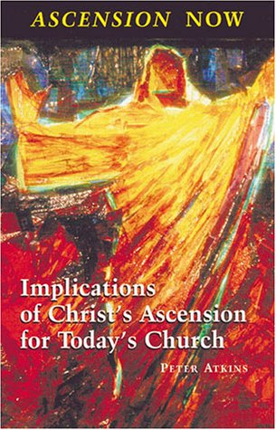 Ascension Now: Implications of Christ's Ascension for Today's Church, Peter Atkins
