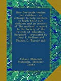 How Gertrude teaches her children : an attempt to help mothers to teach their own children and an account of The method, a report to the Society of ... by Lucy E. Holland and Francis C. Turner and