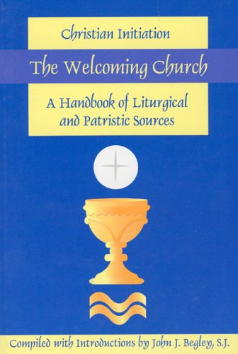 Welcoming Church : Chirstian Initiation: A Handbook of Liturgical and Patristic Sources, JOHN J. BEGLEY