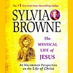The Mystical Life of Jesus: An Uncommon Perspective on the Life of Christ | Sylvia Browne
