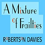 A Mixture of Frailties: The Salterton Trilogy, Book 3 (       UNABRIDGED) by Robertson Davies Narrated by Frederick Davidson