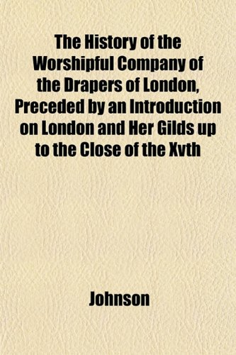 The History of the Worshipful Company of the Drapers of London, Preceded by an Introduction on London and Her Gilds up to the Close of the Xvth