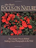 John Shaw's Focus on Nature: The Creative Process Behind Making Great Photographs in the Field (0817440569) by Shaw, John