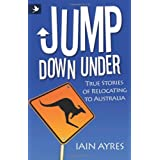 Jump Down Under - True Stories of Relocating to Australiaby Iain Ayres