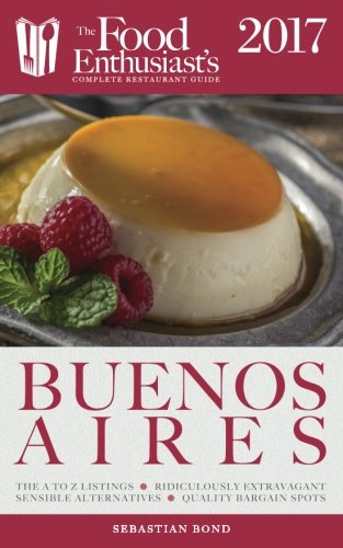 Buenos Aires - 2017 (The Food Enthusiast's Complete Restaurant Guide)