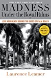Laurence Leamer Madness Under the Royal Palms: Love and Death Behind the Gates of Palm Beach