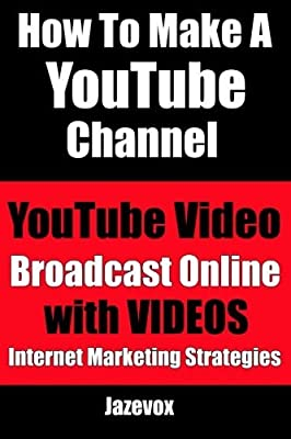 How To Make A YouTube Channel - YouTube Video, Broadcast Online With Videos: Internet Marketing Strategies (Volume 2) by Jazevox (2015-09-05)