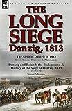 The Long Siege: Danzig, 1813-The Siege of Dantzic, in 1813 by Louis Antoine Francois de Marchangy & Dantzig and Poland: The Background Louis Antoine Francois De Marchangy