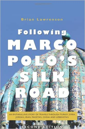 Following Marco Polo's Silk Road: An enthralling story of travels through Turkey, Syria, Jordan, Iran, Pakistan, China and Uzbekistan (Second Edition)