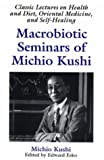 img - for Macrobiotic Seminars of Michio Kushi : Classic Lectures on Health and Diet, Oriental Medicine and Self-Healing book / textbook / text book
