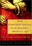 How Rembrandt Reveals Your Beautiful, Imperfect Self: Life Lessons from the Master (1400082293) by Housden, Roger