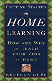 Getting Started on Home Learning: How and Why to Teach Your Kids at Home (0609803433) by Rupp, Rebecca