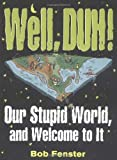 img - for Well, Duh!: Our Stupid World, and Welcome to It book / textbook / text book