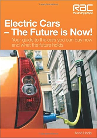 Electric Cars The Future is Now!: Your Guide to the Cars You Can Buy Now and What the Future Holds