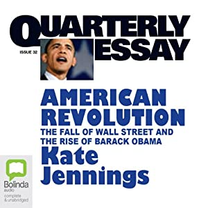 Quarterly Essay 32: American Revolution: The Fall of Wall Street and the Rise of Barack Obama | [Kate Jennings]