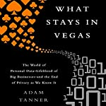 What Stays in Vegas: The World of Personal Data - Lifeblood of Big Business - and the End of Privacy as We Know It | Adam Tanner