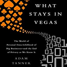 What Stays in Vegas: The World of Personal Data - Lifeblood of Big Business - and the End of Privacy as We Know It (       UNABRIDGED) by Adam Tanner Narrated by John McLain