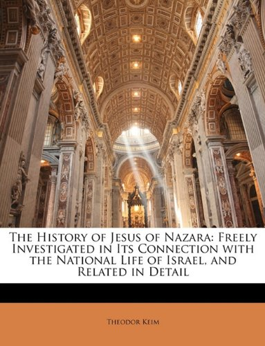 The History of Jesus of Nazara: Freely Investigated in Its Connection with the National Life of Israel, and Related in Detail