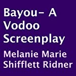 Bayou: A Voodoo Screenplay   Melanie Marie Shifflett Ridner