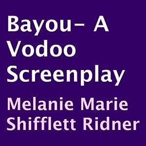 Bayou: A Voodoo Screenplay | [Melanie Marie Shifflett Ridner]
